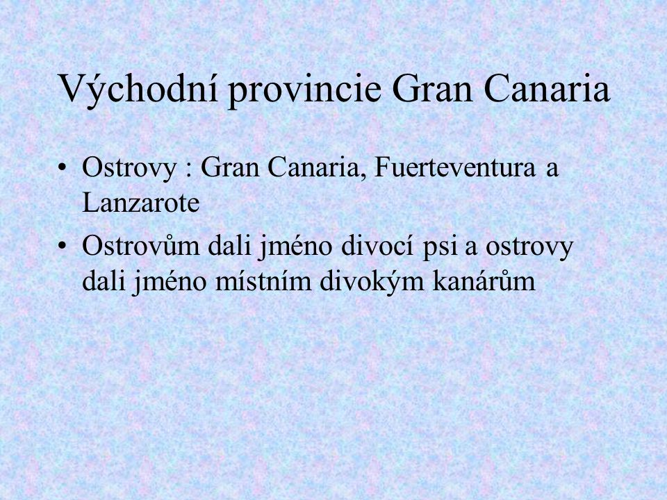 Východní provincie Gran Canaria Ostrovy : Gran Canaria, Fuerteventura a Lanzarote Ostrovům dali jméno divocí psi a ostrovy dali jméno místním divokým kanárům