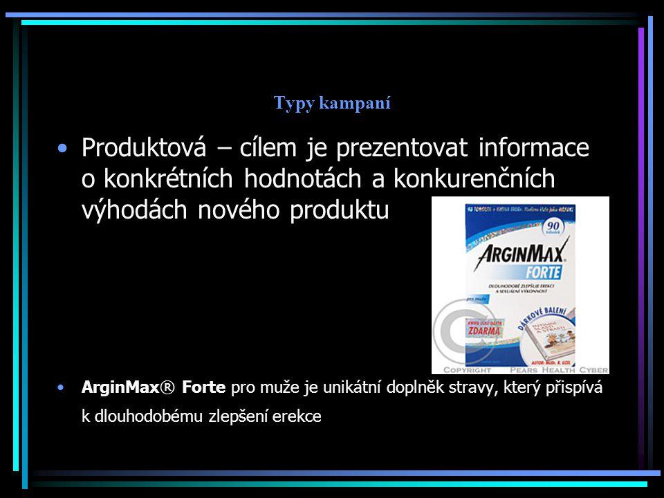 Typy kampaní Produktová – cílem je prezentovat informace o konkrétních hodnotách a konkurenčních výhodách nového produktu ArginMax® Forte pro muže je