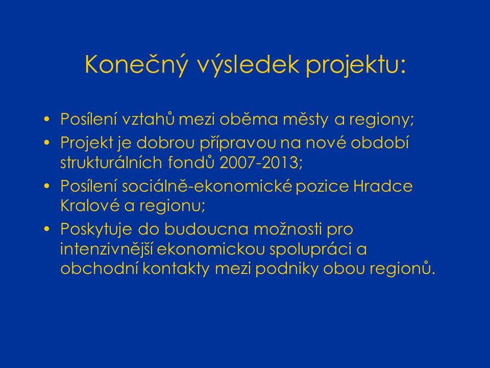 Konečný výsledek projektu: Posílení vztahů mezi oběma městy a regiony; Projekt je dobrou přípravou na nové období strukturálních fondů 2007-2013; Posílení sociálně-ekonomické pozice Hradce Kralové a regionu; Poskytuje do budoucna možnosti pro intenzivnější ekonomickou spolupráci a obchodní kontakty mezi podniky obou regionů.