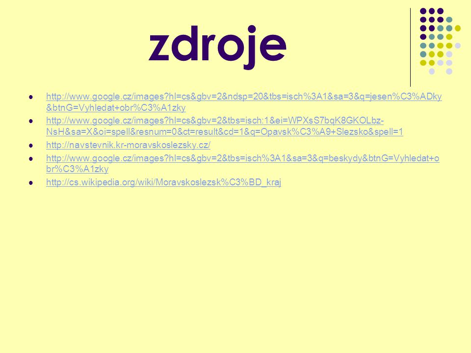 zdroje http://www.google.cz/images?hl=cs&gbv=2&ndsp=20&tbs=isch%3A1&sa=3&q=jesen%C3%ADky &btnG=Vyhledat+obr%C3%A1zky http://www.google.cz/images?hl=cs