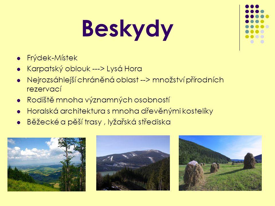 Beskydy Frýdek-Místek Karpatský oblouk ---> Lysá Hora Nejrozsáhlejší chráněná oblast --> množství přírodních rezervací Rodiště mnoha významných osobností Horalská architektura s mnoha dřevěnými kostelíky Běžecké a pěší trasy, lyžařská střediska