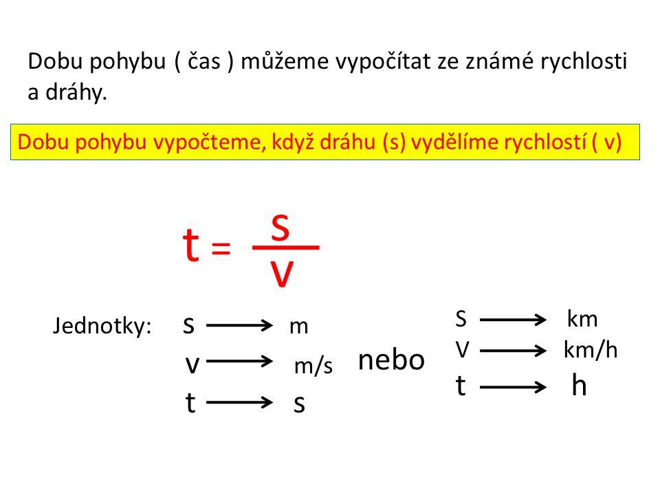Dobu pohybu ( čas ) můžeme vypočítat ze známé rychlosti a dráhy. Dobu pohybu vypočteme, když dráhu (s) vydělíme rychlostí ( v) t = s v Jednotky: s m v