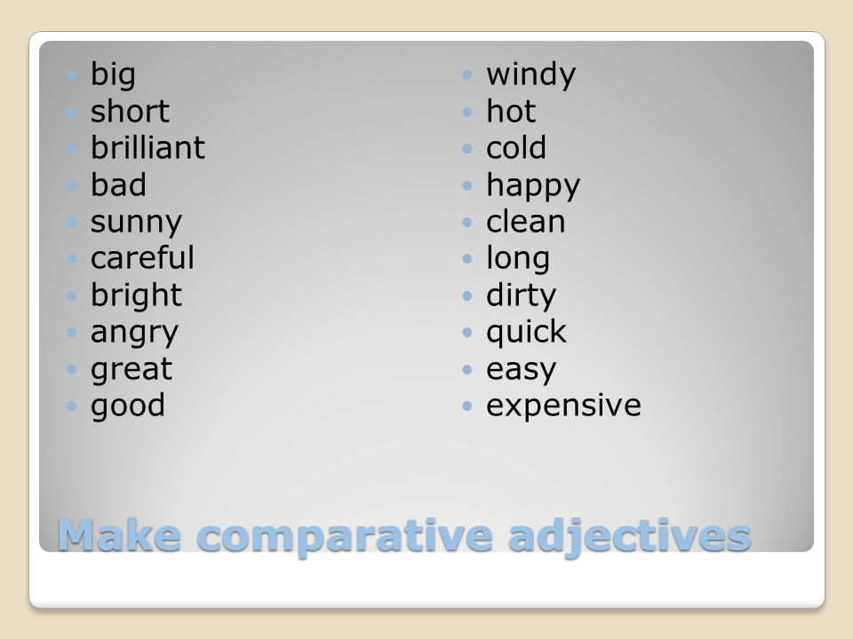 Make comparative adjectives big short brilliant bad sunny careful bright angry great good windy hot cold happy clean long dirty quick easy expensive