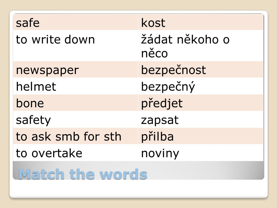 Match the words safekost to write downžádat někoho o něco newspaperbezpečnost helmetbezpečný bonepředjet safetyzapsat to ask smb for sthpřilba to over