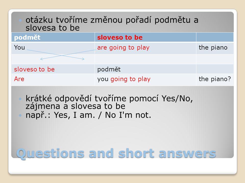 Questions and short answers otázku tvoříme změnou pořadí podmětu a slovesa to be krátké odpovědí tvoříme pomocí Yes/No, zájmena a slovesa to be např.: Yes, I am.