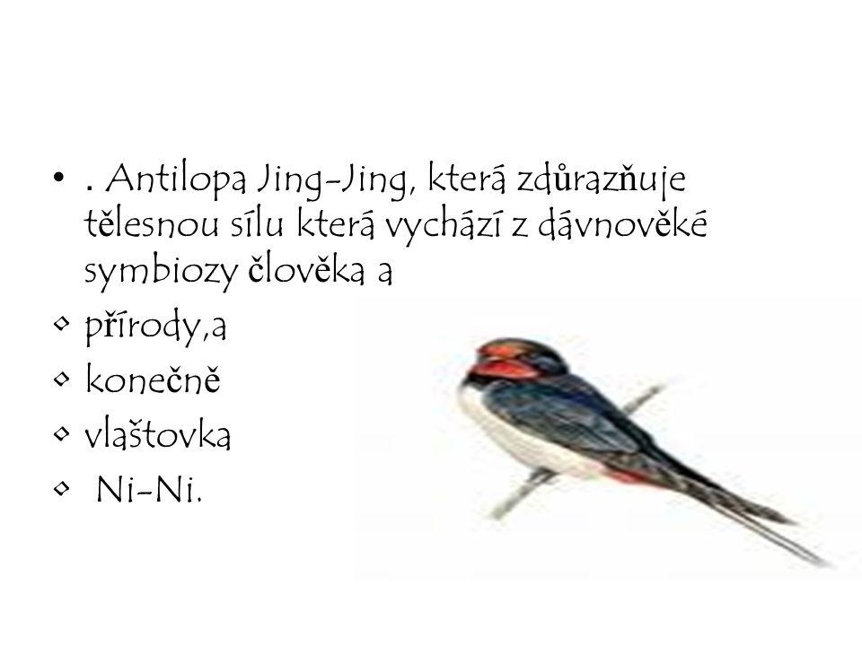 . Antilopa Jing-Jing, která zdůrazňuje tělesnou sílu která vychází z dávnověké symbiozy člověka a přírody,a konečně vlaštovka Ni-Ni.