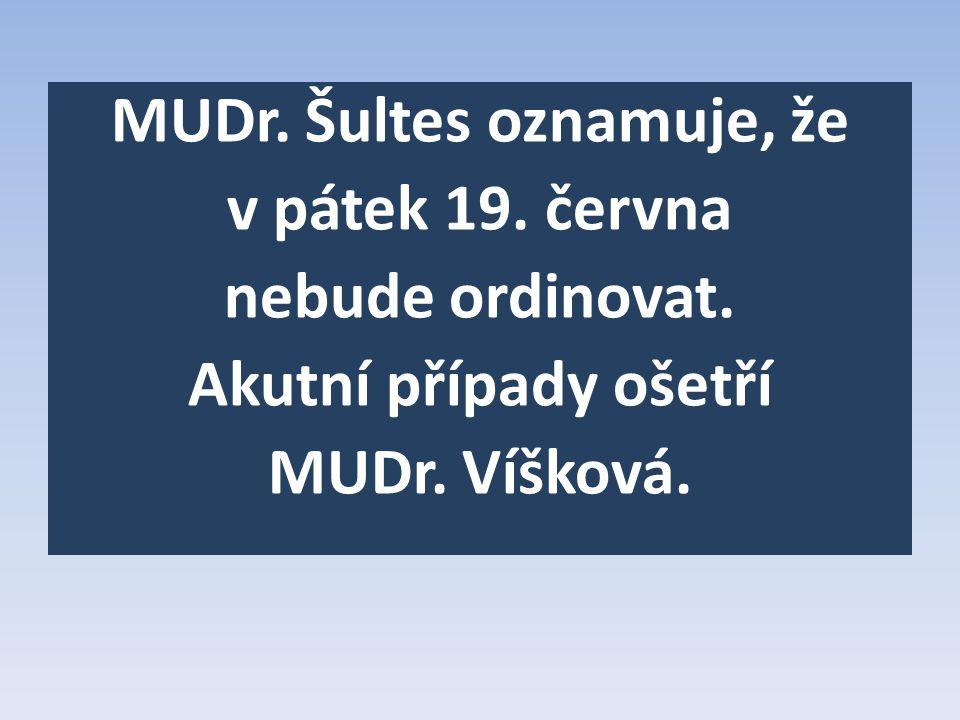 MUDr. Šultes oznamuje, že v pátek 19. června nebude ordinovat. Akutní případy ošetří MUDr. Víšková.