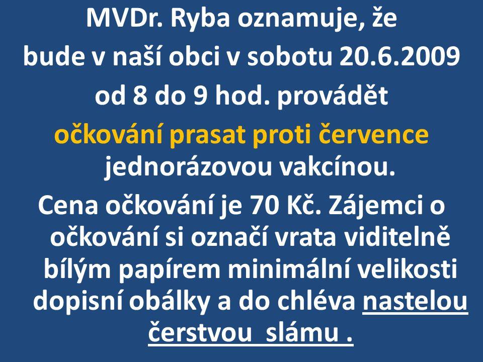 MVDr. Ryba oznamuje, že bude v naší obci v sobotu 20.6.2009 od 8 do 9 hod.