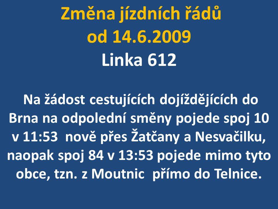 Změna jízdních řádů od 14.6.2009 Linka 612 Na žádost cestujících dojíždějících do Brna na odpolední směny pojede spoj 10 v 11:53 nově přes Žatčany a Nesvačilku, naopak spoj 84 v 13:53 pojede mimo tyto obce, tzn.