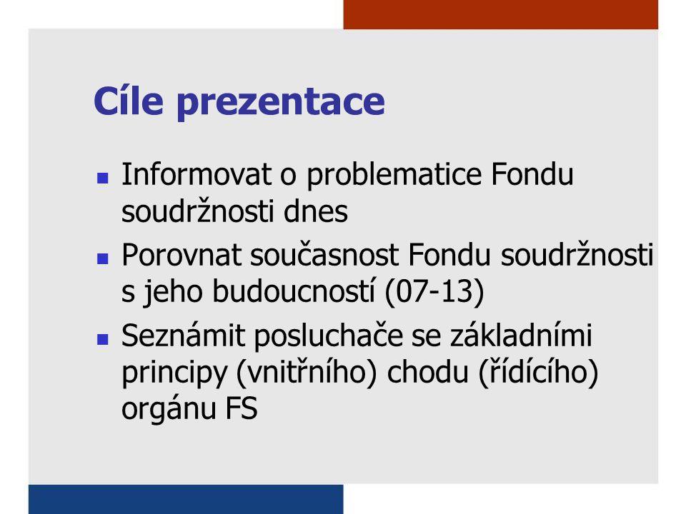 Cíle prezentace Informovat o problematice Fondu soudržnosti dnes Porovnat současnost Fondu soudržnosti s jeho budoucností (07-13) Seznámit posluchače se základními principy (vnitřního) chodu (řídícího) orgánu FS
