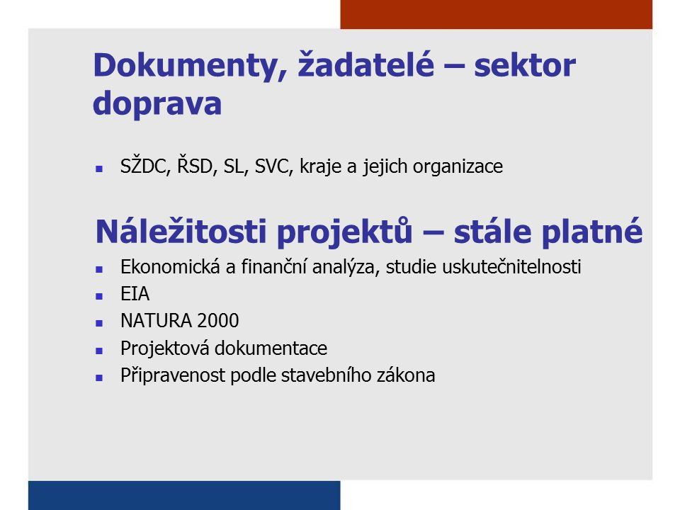 Dokumenty, žadatelé – sektor doprava SŽDC, ŘSD, SL, SVC, kraje a jejich organizace Náležitosti projektů – stále platné Ekonomická a finanční analýza, studie uskutečnitelnosti EIA NATURA 2000 Projektová dokumentace Připravenost podle stavebního zákona