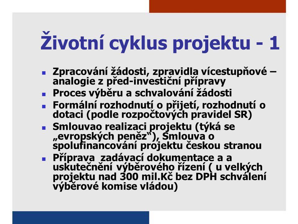 """Životní cyklus projektu - 1 Zpracování žádosti, zpravidla vícestupňové – analogie z před-investiční přípravy Proces výběru a schvalování žádosti Formální rozhodnutí o přijetí, rozhodnutí o dotaci (podle rozpočtových pravidel SR) Smlouvao realizaci projektu (týká se """"evropských peněz ), Smlouva o spolufinancování projektu českou stranou Příprava zadávací dokumentace a a uskutečnění výběrového řízení ( u velkých projektu nad 300 mil.Kč bez DPH schválení výběrové komise vládou)"""