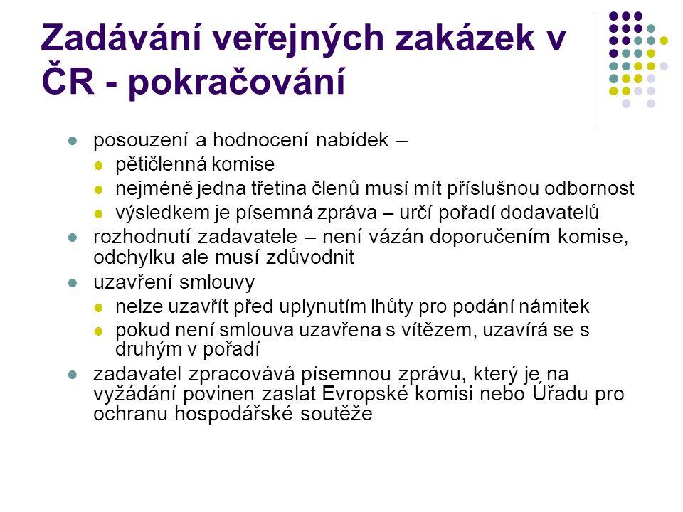 Zadávání veřejných zakázek v ČR - pokračování posouzení a hodnocení nabídek – pětičlenná komise nejméně jedna třetina členů musí mít příslušnou odbornost výsledkem je písemná zpráva – určí pořadí dodavatelů rozhodnutí zadavatele – není vázán doporučením komise, odchylku ale musí zdůvodnit uzavření smlouvy nelze uzavřít před uplynutím lhůty pro podání námitek pokud není smlouva uzavřena s vítězem, uzavírá se s druhým v pořadí zadavatel zpracovává písemnou zprávu, který je na vyžádání povinen zaslat Evropské komisi nebo Úřadu pro ochranu hospodářské soutěže
