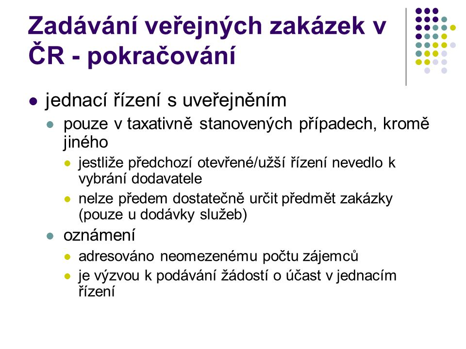 Zadávání veřejných zakázek v ČR - pokračování jednací řízení s uveřejněním pouze v taxativně stanovených případech, kromě jiného jestliže předchozí otevřené/užší řízení nevedlo k vybrání dodavatele nelze předem dostatečně určit předmět zakázky (pouze u dodávky služeb) oznámení adresováno neomezenému počtu zájemců je výzvou k podávání žádostí o účast v jednacím řízení