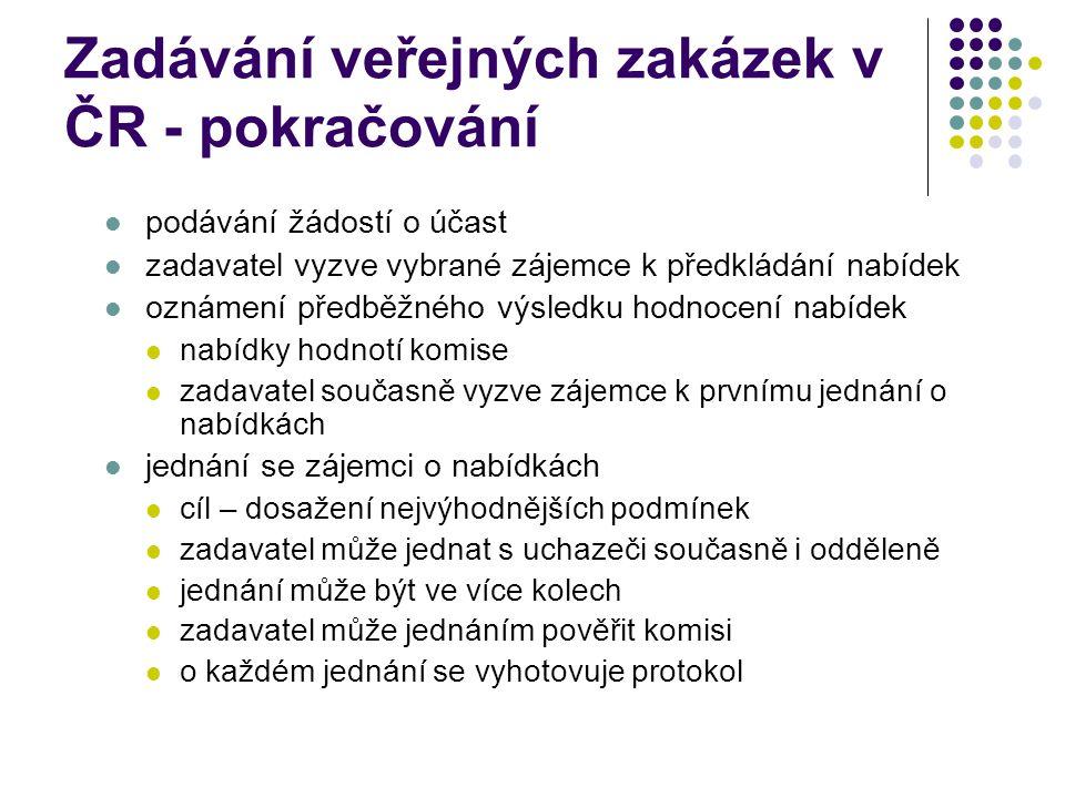 Zadávání veřejných zakázek v ČR - pokračování podávání žádostí o účast zadavatel vyzve vybrané zájemce k předkládání nabídek oznámení předběžného výsledku hodnocení nabídek nabídky hodnotí komise zadavatel současně vyzve zájemce k prvnímu jednání o nabídkách jednání se zájemci o nabídkách cíl – dosažení nejvýhodnějších podmínek zadavatel může jednat s uchazeči současně i odděleně jednání může být ve více kolech zadavatel může jednáním pověřit komisi o každém jednání se vyhotovuje protokol