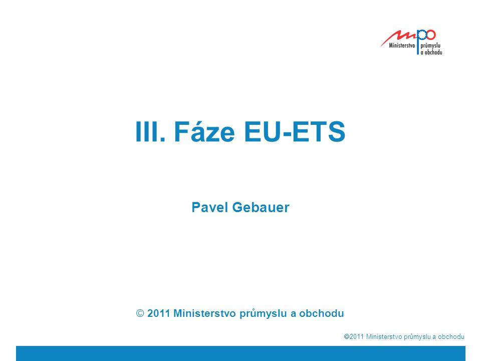  2011  Ministerstvo průmyslu a obchodu III. Fáze EU-ETS Pavel Gebauer © 2011 Ministerstvo průmyslu a obchodu