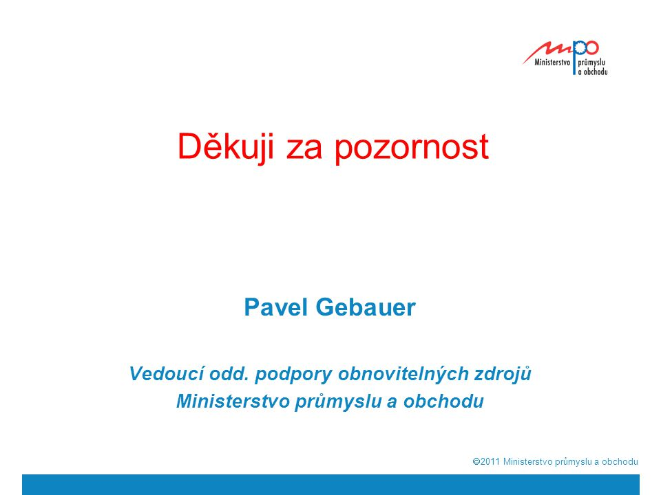  2011  Ministerstvo průmyslu a obchodu Děkuji za pozornost Pavel Gebauer Vedoucí odd. podpory obnovitelných zdrojů Ministerstvo průmyslu a obchodu