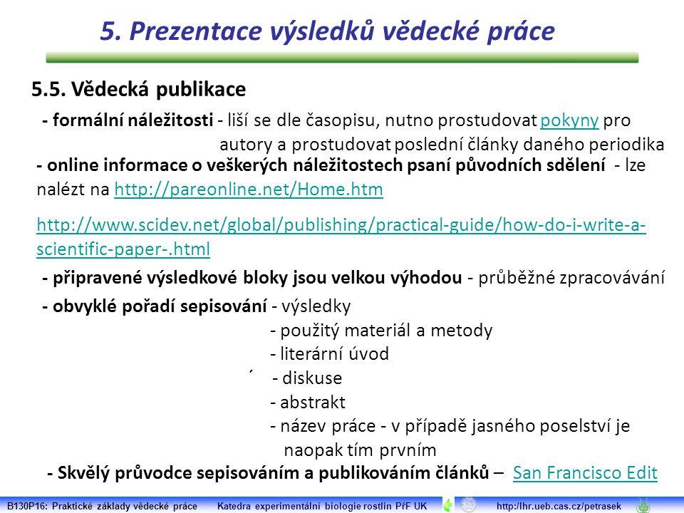 - formální náležitosti - liší se dle časopisu, nutno prostudovat pokyny pro autory a prostudovat poslední články daného periodikapokyny - připravené výsledkové bloky jsou velkou výhodou - průběžné zpracovávání - obvyklé pořadí sepisování - výsledky - použitý materiál a metody - literární úvod ´ - diskuse - abstrakt - název práce - v případě jasného poselství je naopak tím prvním B130P16: Praktické základy vědecké práce Katedra experimentální biologie rostlin PřF UK http:/lhr.ueb.cas.cz/petrasek - online informace o veškerých náležitostech psaní původních sdělení - lze nalézt na http://pareonline.net/Home.htmhttp://pareonline.net/Home.htm http://www.scidev.net/global/publishing/practical-guide/how-do-i-write-a- scientific-paper-.html - Skvělý průvodce sepisováním a publikováním článků – San Francisco EditSan Francisco Edit 5.