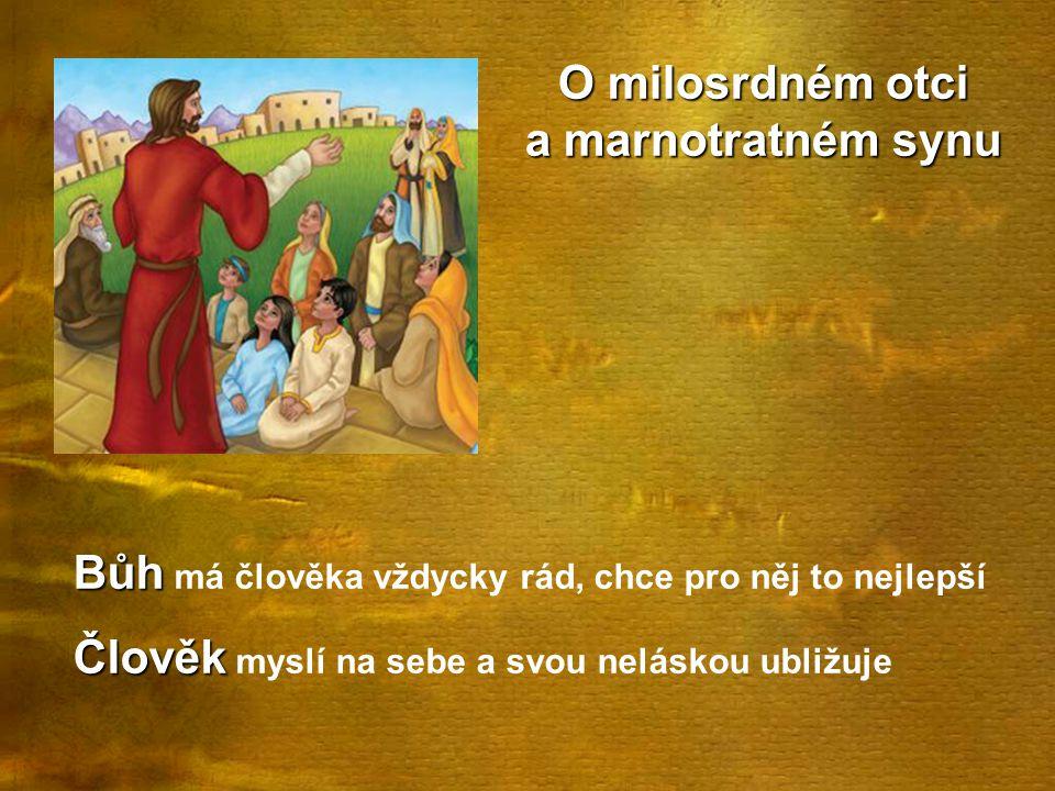 O milosrdném otci a marnotratném synu Bůh Bůh má člověka vždycky rád, chce pro něj to nejlepší Člověk Člověk myslí na sebe a svou neláskou ubližuje