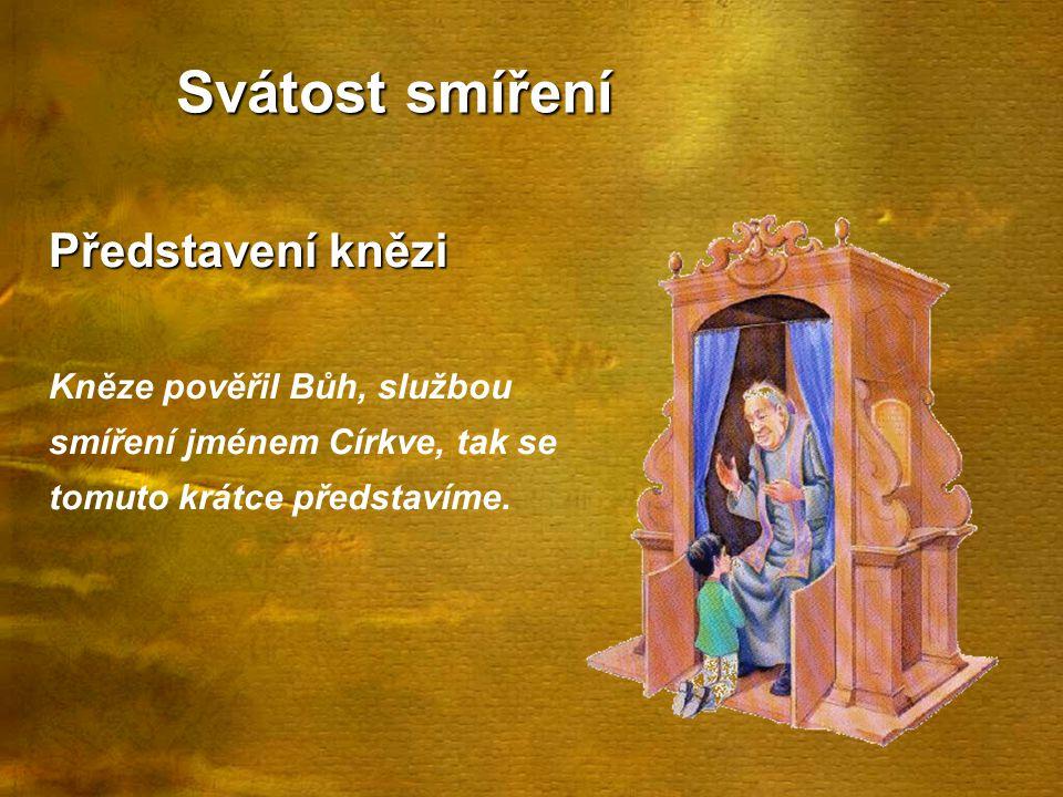 Svátost smíření Představení knězi Kněze pověřil Bůh, službou smíření jménem Církve, tak se tomuto krátce představíme.