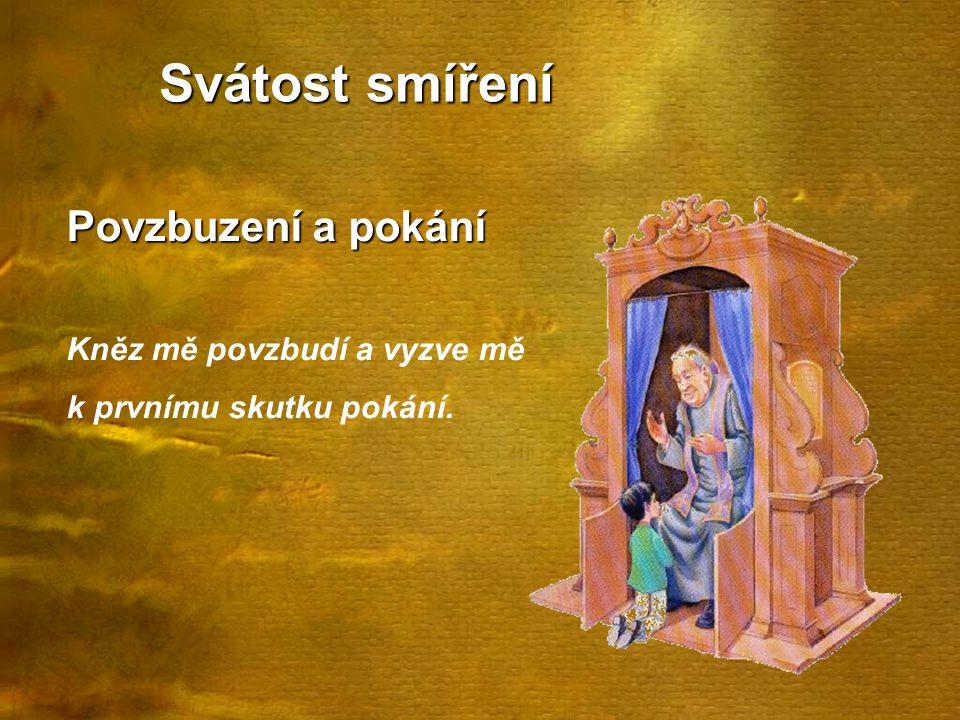 Svátost smíření Povzbuzení a pokání Kněz mě povzbudí a vyzve mě k prvnímu skutku pokání.