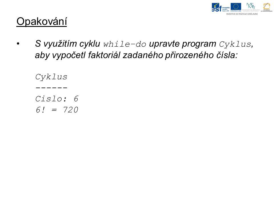 Opakování S využitím cyklu while–do upravte program Cyklus, aby vypočetl faktoriál zadaného přirozeného čísla: Cyklus ------ Cislo: 6 6.