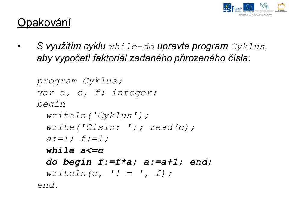 Opakování S využitím cyklu while–do upravte program Cyklus, aby vypočetl faktoriál zadaného přirozeného čísla: program Cyklus; var a, c, f: integer; begin writeln( Cyklus ); write( Cislo: ); read(c); a:=1; f:=1; while a<=c do begin f:=f*a; a:=a+1; end; writeln(c, .