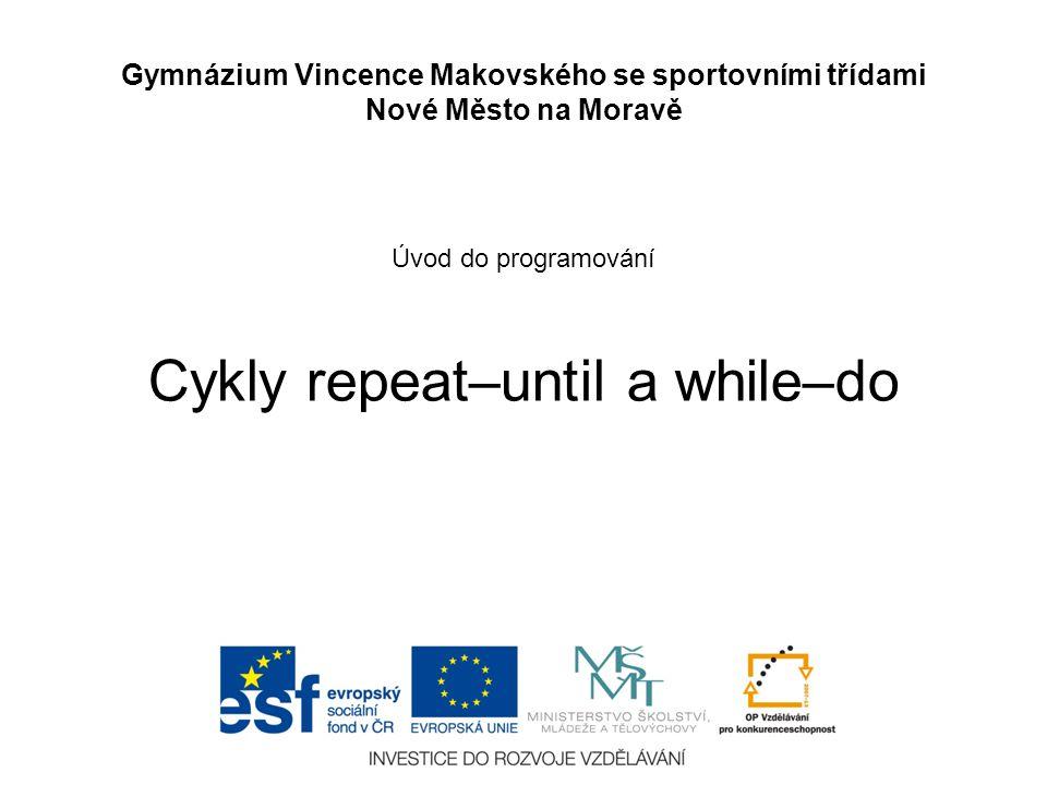 Úvod do programování Cykly repeat–until a while–do Gymnázium Vincence Makovského se sportovními třídami Nové Město na Moravě