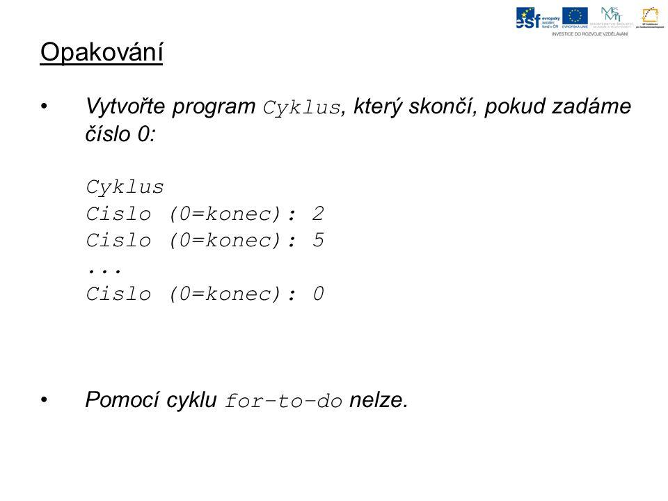 Opakování Vytvořte program Cyklus, který skončí, pokud zadáme číslo 0: Cyklus Cislo (0=konec): 2 Cislo (0=konec): 5...