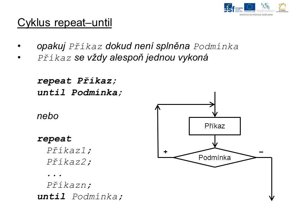 Cyklus repeat–until opakuj Příkaz dokud není splněna Podmínka Příkaz se vždy alespoň jednou vykoná repeat Příkaz; until Podmínka; nebo repeat Příkaz1; Příkaz2;...