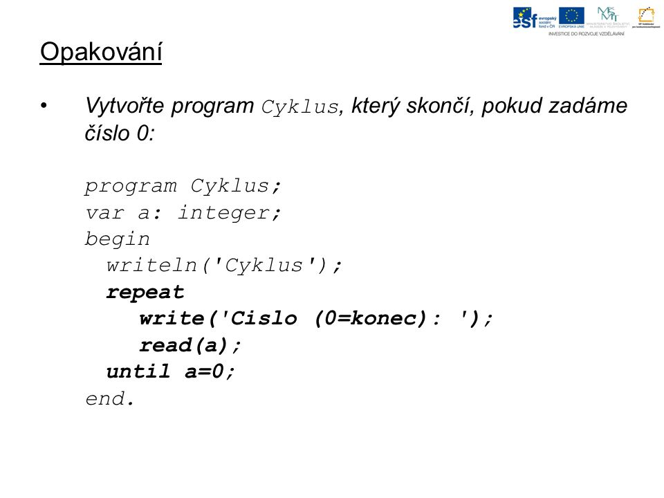 Opakování Vytvořte program Cyklus, který skončí, pokud zadáme číslo 0: program Cyklus; var a: integer; begin writeln( Cyklus ); repeat write( Cislo (0=konec): ); read(a); until a=0; end.