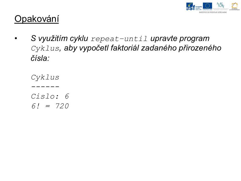 Opakování S využitím cyklu repeat–until upravte program Cyklus, aby vypočetl faktoriál zadaného přirozeného čísla: Cyklus ------ Cislo: 6 6.