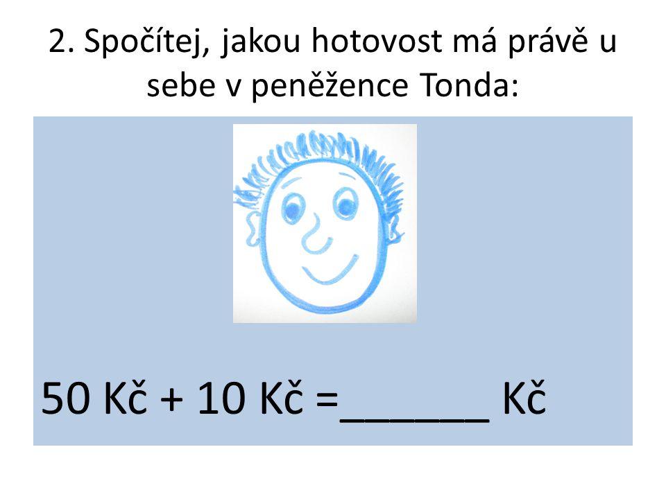 2. Spočítej, jakou hotovost má právě u sebe v peněžence Tonda: 50 Kč + 10 Kč =______ Kč