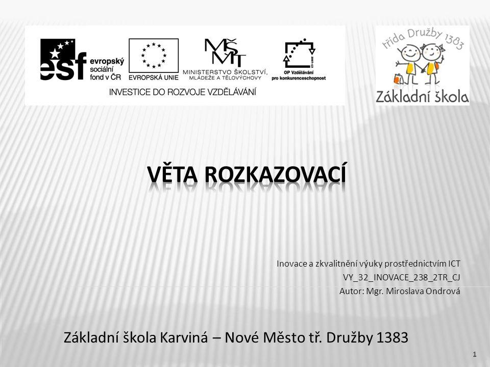 Název vzdělávacího materiáluVěta rozkazovací Číslo vzdělávacího materiáluVY_32_INOVACE_238_2TR_CJ Číslo šablonyIII/2 AutorMiroslava Ondrová, Mgr.