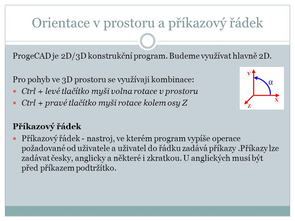 Orientace v prostoru a příkazový řádek ProgeCAD je 2D/3D konstrukční program. Budeme využívat hlavně 2D. Pro pohyb ve 3D prostoru se využívaji kombina