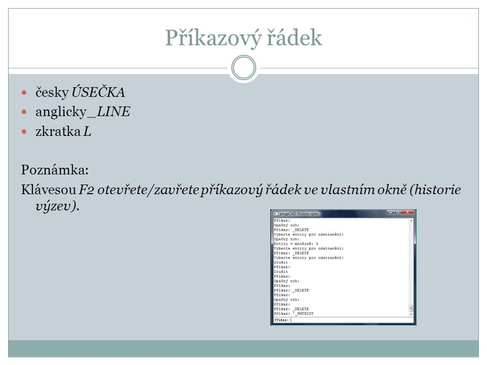 Příkazový řádek česky ÚSEČKA anglicky _LINE zkratka L Poznámka: Klávesou F2 otevřete/zavřete příkazový řádek ve vlastním okně (historie výzev).