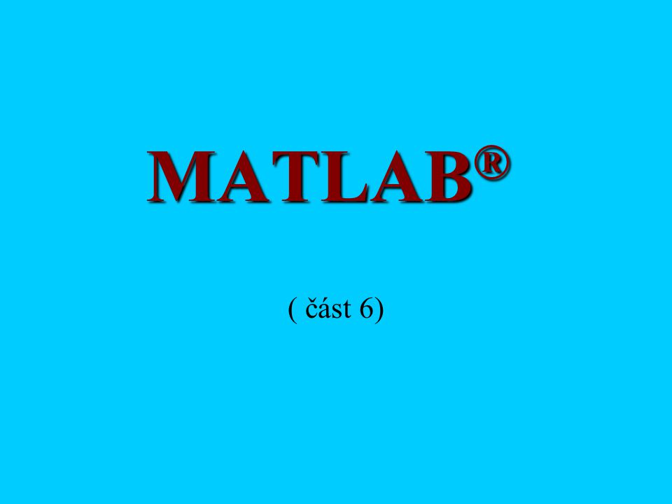 MATLAB ® ( část 6)