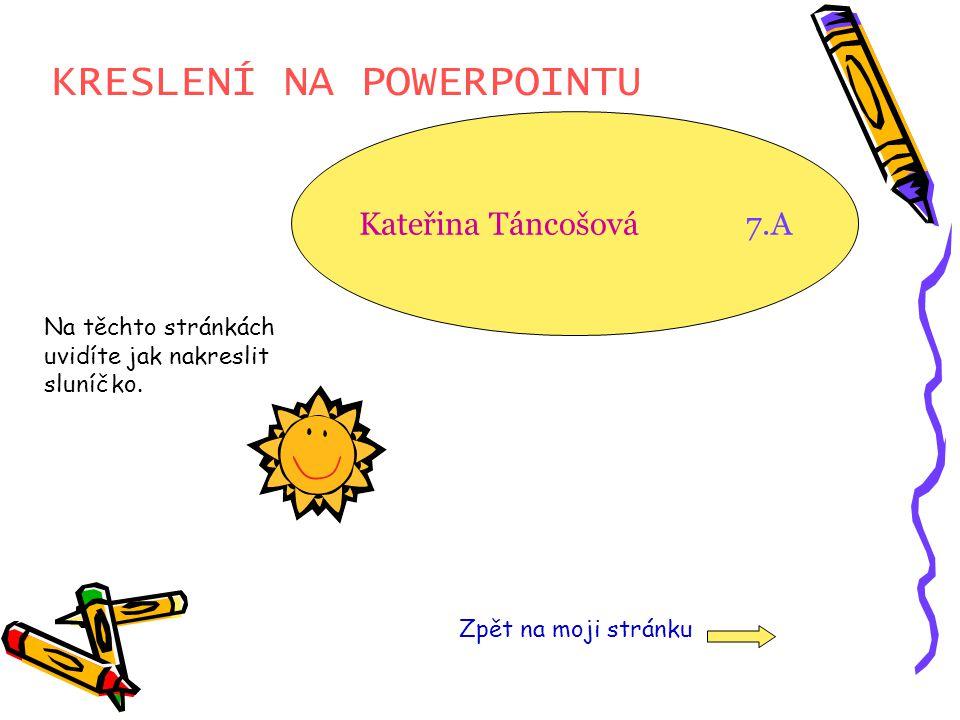 KRESLENÍ NA POWERPOINTU Kateřina Táncošová 7.A Zpět na moji stránku Na těchto stránkách uvidíte jak nakreslit sluníčko.