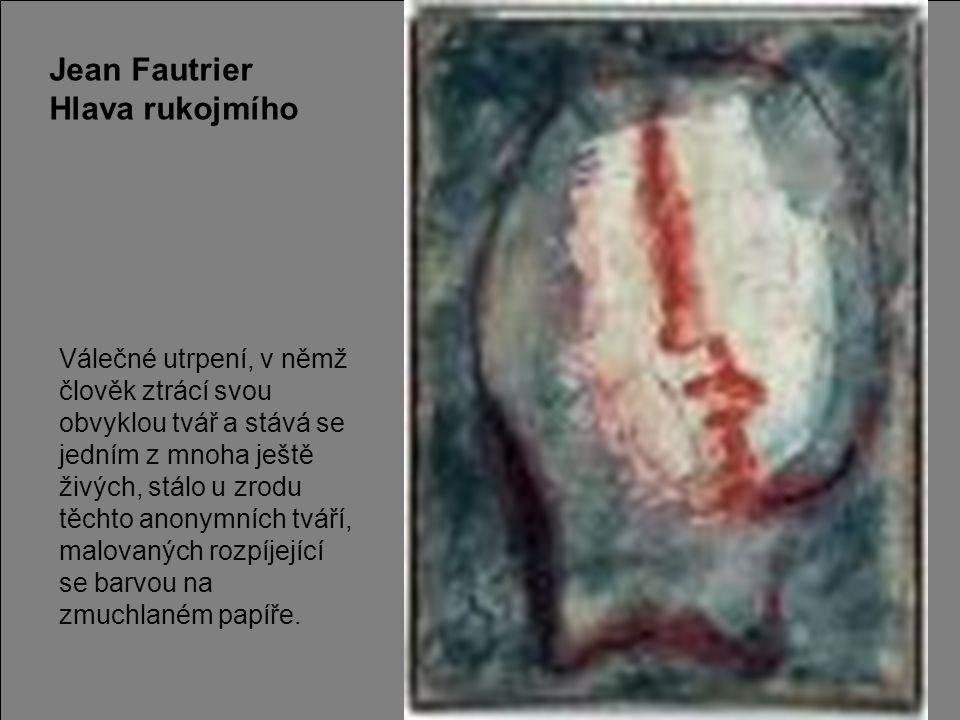 Jean Fautrier Hlava rukojmího Válečné utrpení, v němž člověk ztrácí svou obvyklou tvář a stává se jedním z mnoha ještě živých, stálo u zrodu těchto an
