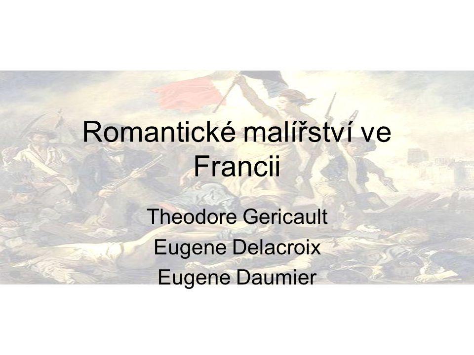 Eugene Delacroix: životní osudy 1798-1863 Malíř a karikaturista, vůdce romantiků Cesty: Itálie, Anglie, Maroko, Španělsko Klasické vzdělání Odmítal se nechat zatáhnout do nějakého uměleckého proudu
