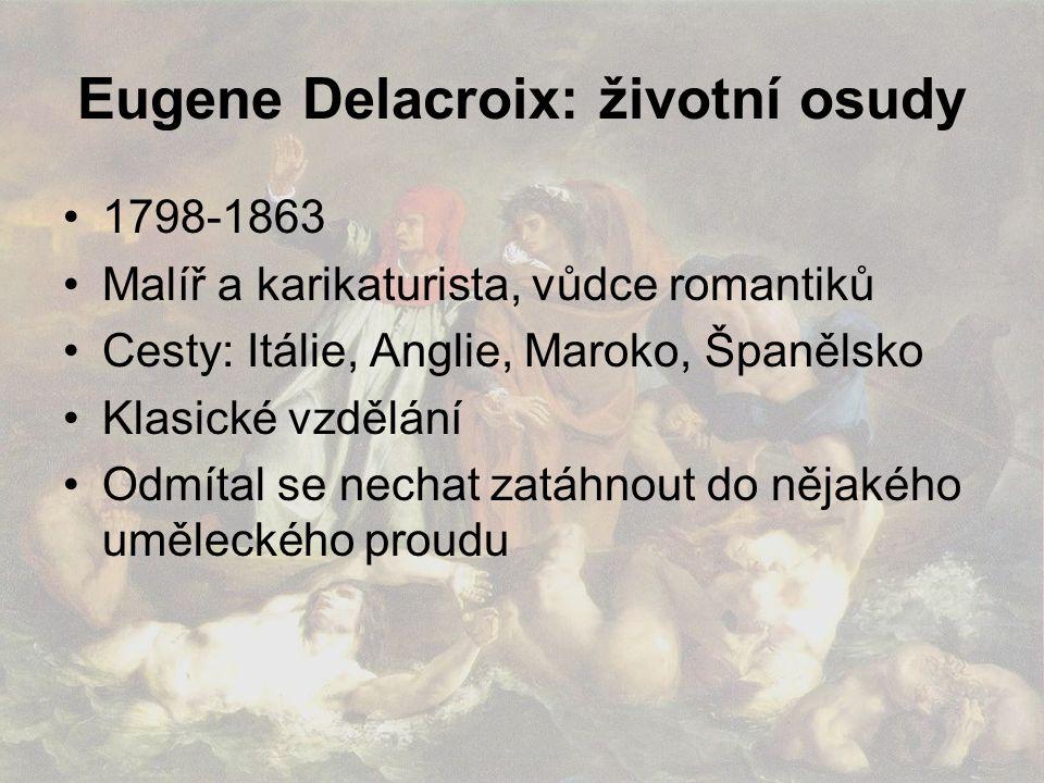 Eugene Delacroix: životní osudy 1798-1863 Malíř a karikaturista, vůdce romantiků Cesty: Itálie, Anglie, Maroko, Španělsko Klasické vzdělání Odmítal se