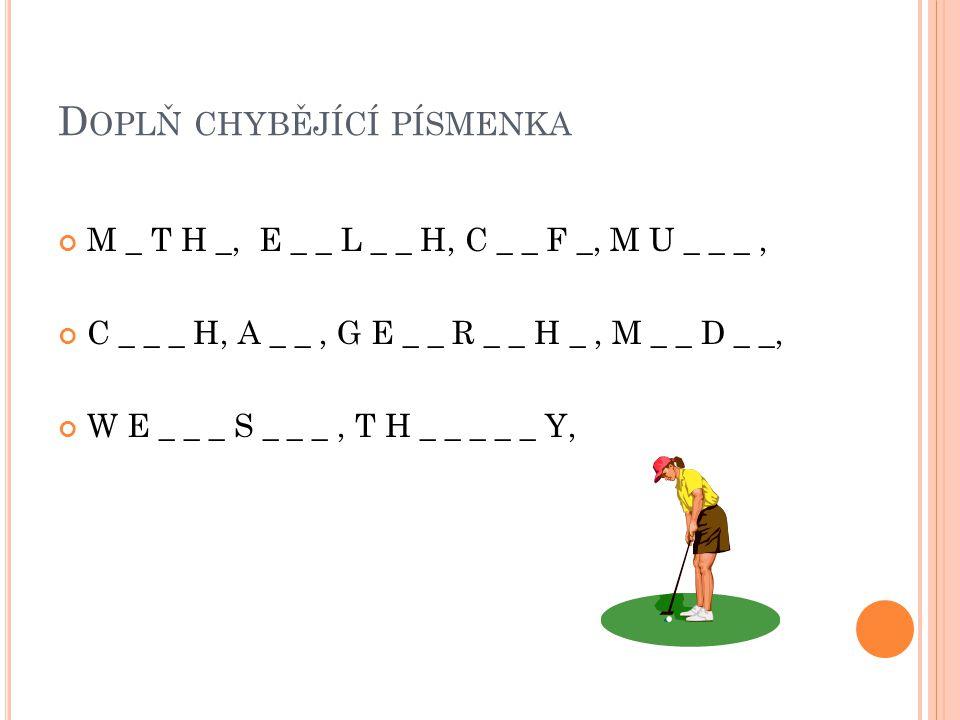 D OPLŇ CHYBĚJÍCÍ PÍSMENKA M _ T H _, E _ _ L _ _ H, C _ _ F _, M U _ _ _, C _ _ _ H, A _ _, G E _ _ R _ _ H _, M _ _ D _ _, W E _ _ _ S _ _ _, T H _ _ _ _ _ Y,