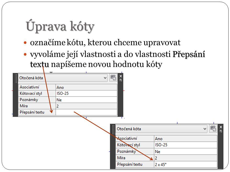 Úprava kóty označíme kótu, kterou chceme upravovat Přepsání textu vyvoláme její vlastnosti a do vlastnosti Přepsání textu napíšeme novou hodnotu kóty