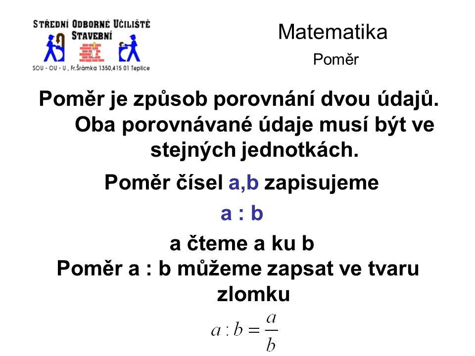 Matematika Poměr Poměr je způsob porovnání dvou údajů. Oba porovnávané údaje musí být ve stejných jednotkách. Poměr čísel a,b zapisujeme a : b a čteme