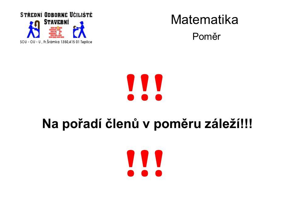 Matematika Poměr Na pořadí členů v poměru záleží!!! !!!