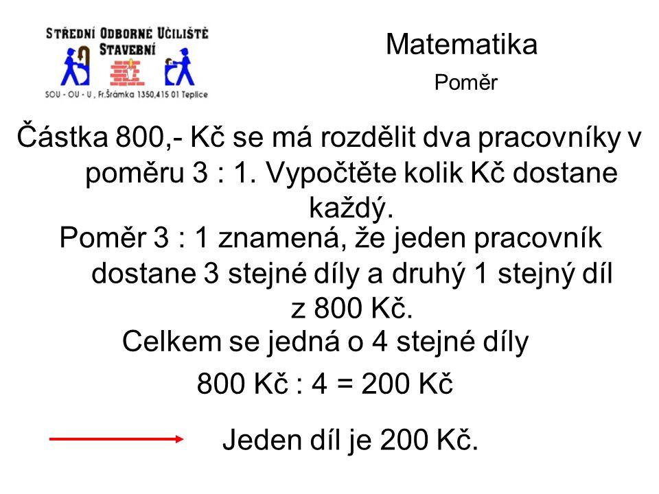 Matematika Poměr Částka 800,- Kč se má rozdělit dva pracovníky v poměru 3 : 1. Vypočtěte kolik Kč dostane každý. Poměr 3 : 1 znamená, že jeden pracovn