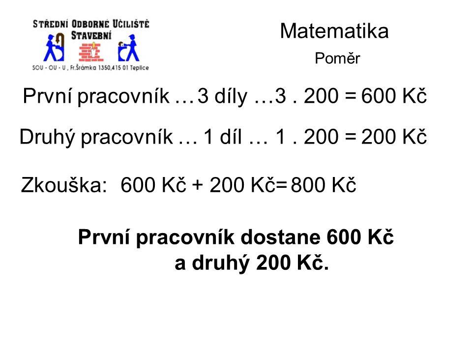Matematika Poměr První pracovník …3 díly …3. 200 =600 Kč Druhý pracovník …1 díl …1. 200 =200 Kč Zkouška:600 Kč + 200 Kč=800 Kč První pracovník dostane