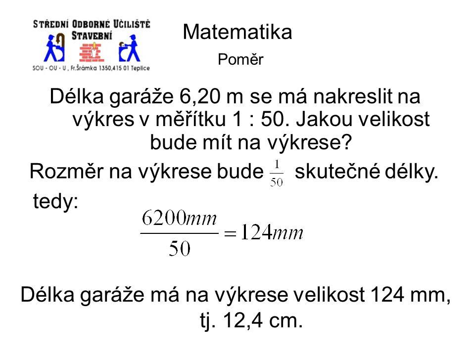 Matematika Poměr Délka garáže 6,20 m se má nakreslit na výkres v měřítku 1 : 50. Jakou velikost bude mít na výkrese? Rozměr na výkrese bude tedy: skut
