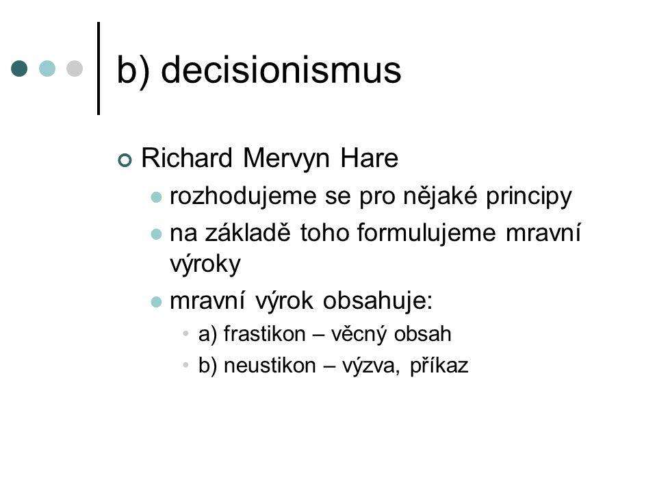 b) decisionismus Richard Mervyn Hare rozhodujeme se pro nějaké principy na základě toho formulujeme mravní výroky mravní výrok obsahuje: a) frastikon – věcný obsah b) neustikon – výzva, příkaz