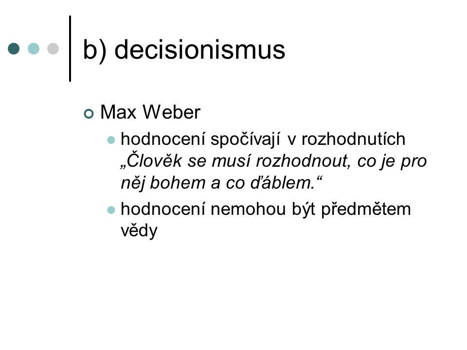 """b) decisionismus Max Weber hodnocení spočívají v rozhodnutích """"Člověk se musí rozhodnout, co je pro něj bohem a co ďáblem. hodnocení nemohou být předmětem vědy"""